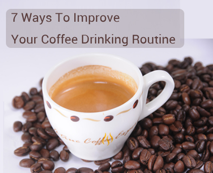 7 Ways To Improve Your Coffee Drinking Routine